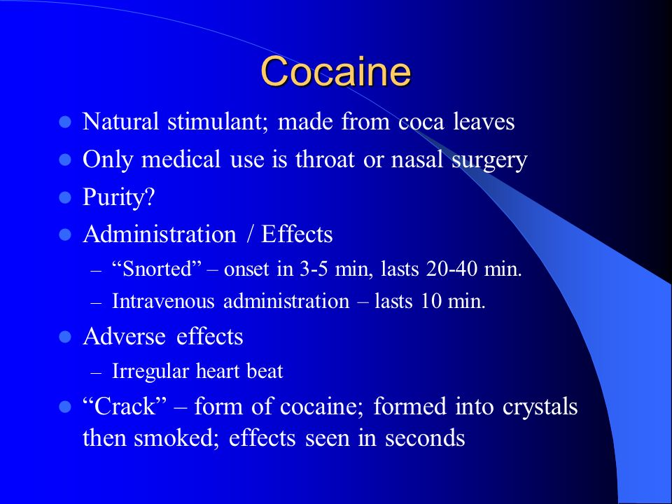 Cocaine Natural stimulant; made from coca leaves Only medical use is throat or nasal surgery Purity? Administration / Effects – Snorted – onset in 3-5