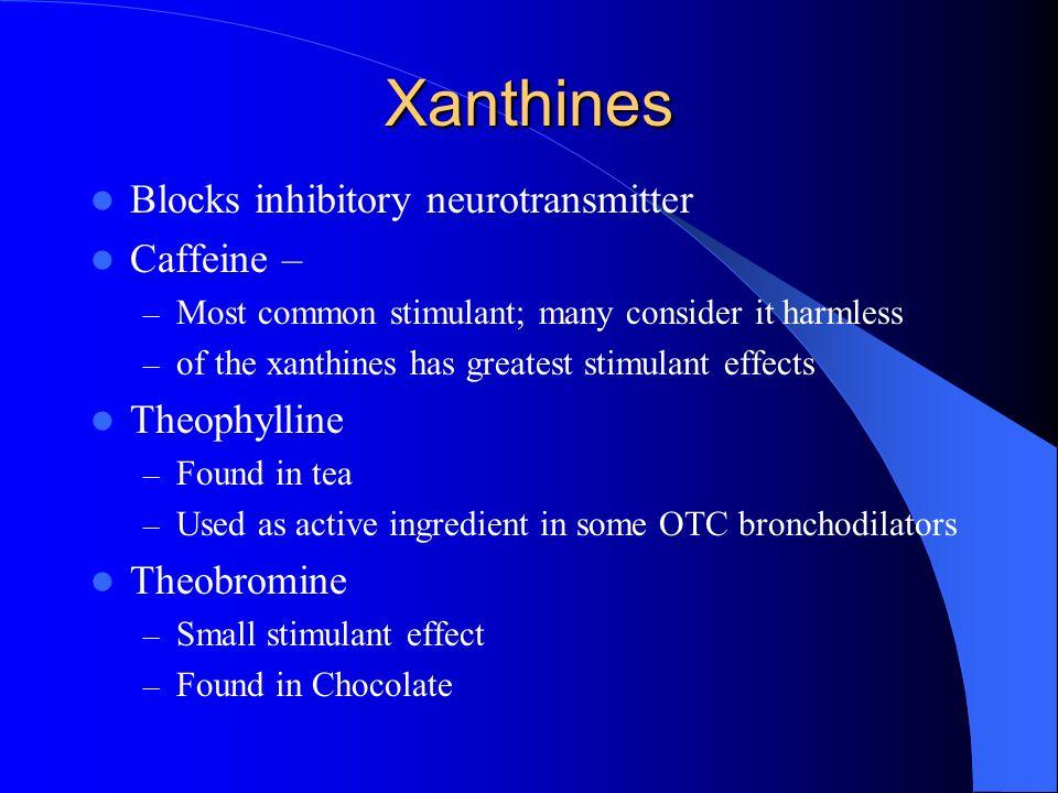 Xanthines Blocks inhibitory neurotransmitter Caffeine – – Most common stimulant; many consider it harmless – of the xanthines has greatest stimulant e
