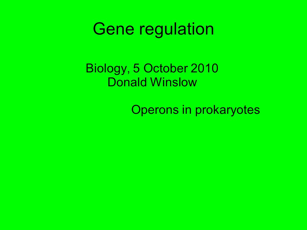 Gene regulation Biology, 5 October 2010 Donald Winslow Operons in prokaryotes
