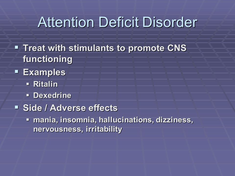 Attention Deficit Disorder Treat with stimulants to promote CNS functioning Treat with stimulants to promote CNS functioning Examples Examples Ritalin