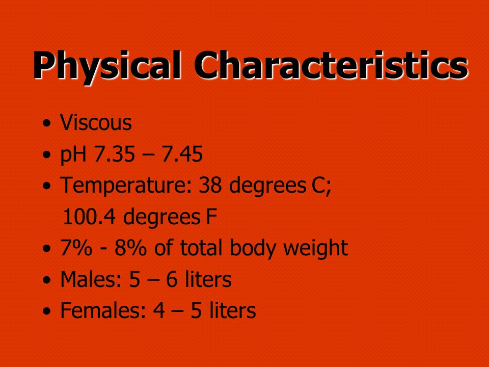 Physical Characteristics Physical Characteristics Viscous pH 7.35 – 7.45 Temperature: 38 degrees C; 100.4 degrees F 7% - 8% of total body weight Males