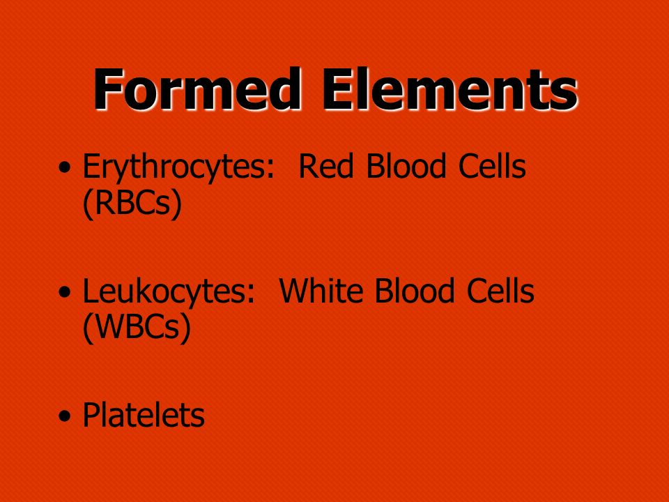 Formed Elements Erythrocytes: Red Blood Cells (RBCs) Leukocytes: White Blood Cells (WBCs) Platelets