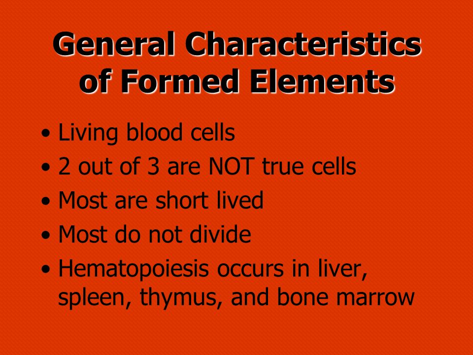 General Characteristics of Formed Elements Living blood cells 2 out of 3 are NOT true cells Most are short lived Most do not divide Hematopoiesis occu