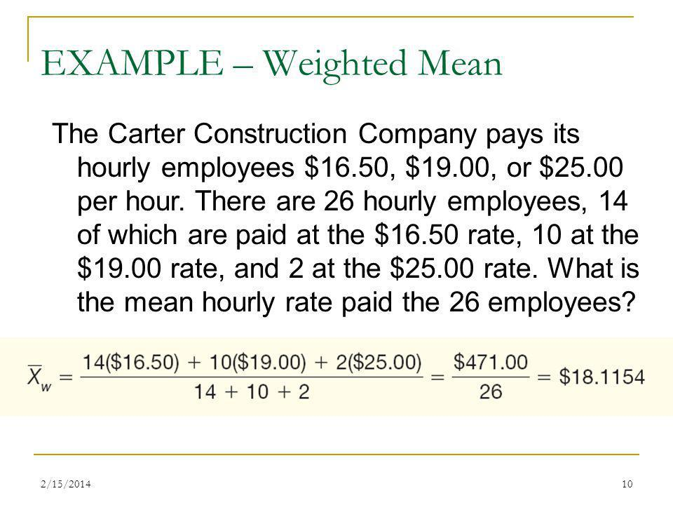 2/15/201410 EXAMPLE – Weighted Mean The Carter Construction Company pays its hourly employees $16.50, $19.00, or $25.00 per hour. There are 26 hourly