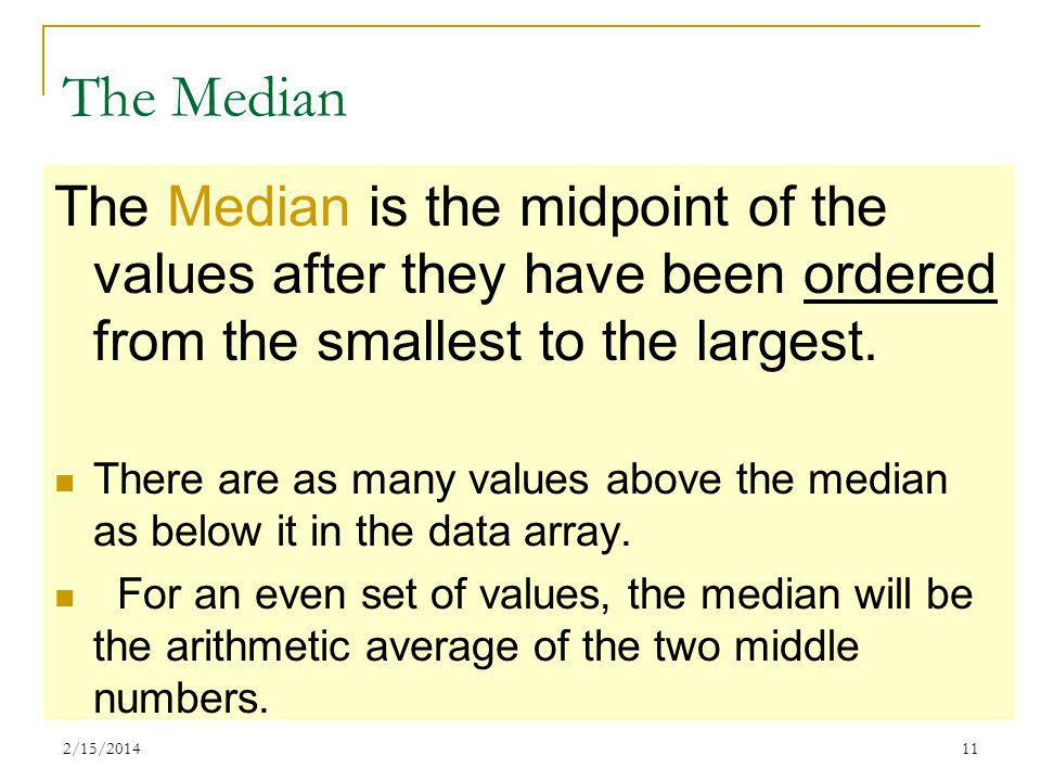 2/15/201411 The Median The Median is the midpoint of the values after they have been ordered from the smallest to the largest. There are as many value