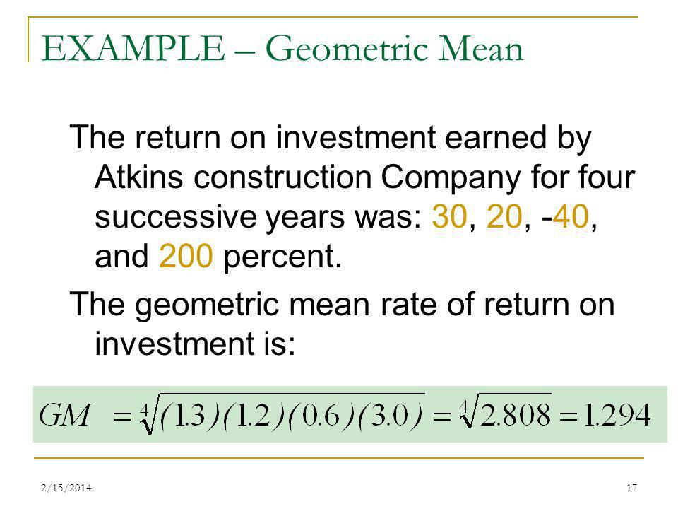 2/15/201417 EXAMPLE – Geometric Mean The return on investment earned by Atkins construction Company for four successive years was: 30, 20, -40, and 20
