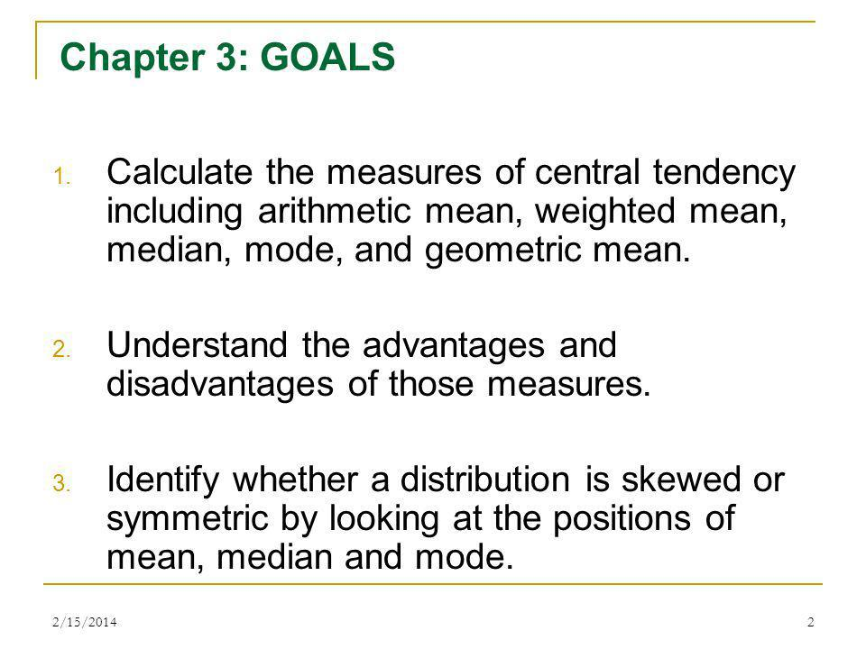 2/15/20142 Chapter 3: GOALS 1. Calculate the measures of central tendency including arithmetic mean, weighted mean, median, mode, and geometric mean.