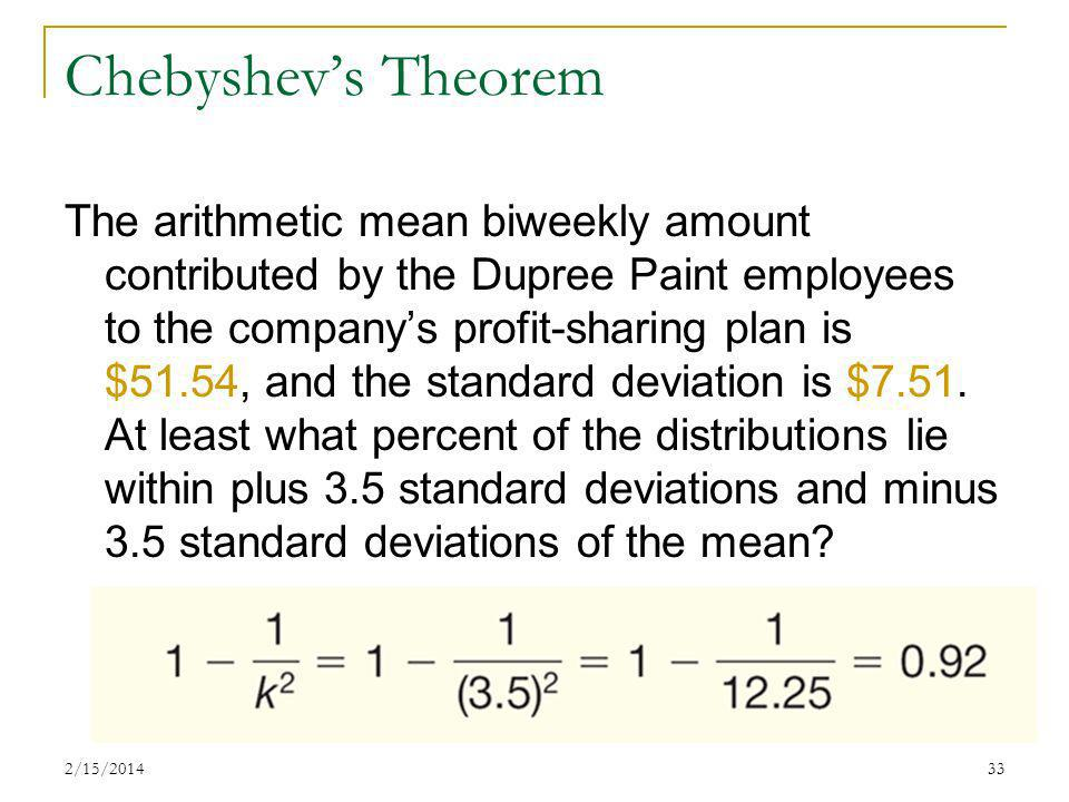 2/15/201433 Chebyshevs Theorem The arithmetic mean biweekly amount contributed by the Dupree Paint employees to the companys profit-sharing plan is $5