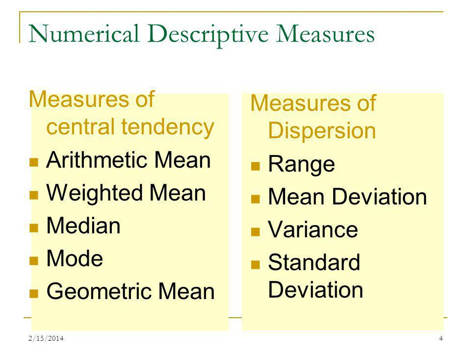 2/15/20144 Numerical Descriptive Measures Measures of central tendency Arithmetic Mean Weighted Mean Median Mode Geometric Mean Measures of Dispersion