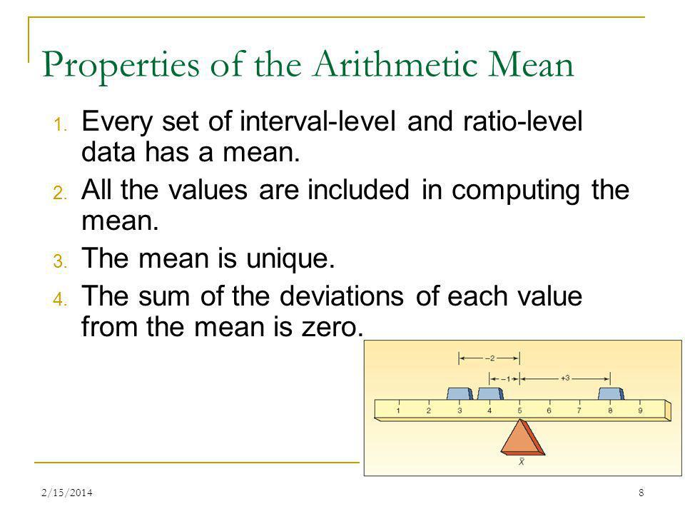 2/15/20148 Properties of the Arithmetic Mean 1. Every set of interval-level and ratio-level data has a mean. 2. All the values are included in computi