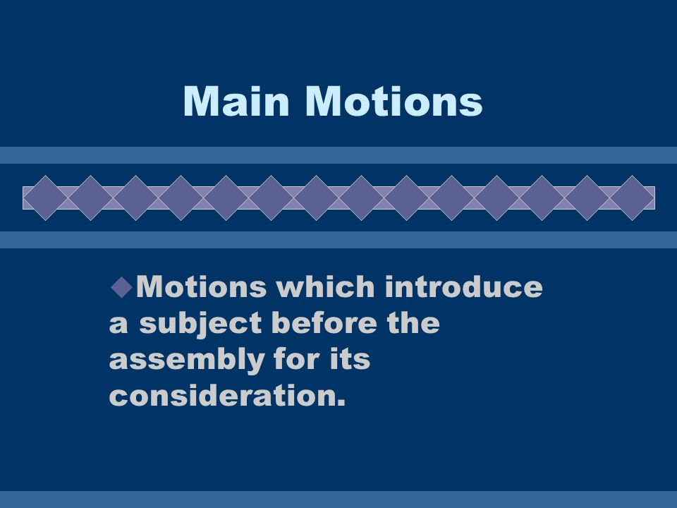 Main Motions Motions which introduce a subject before the assembly for its consideration.