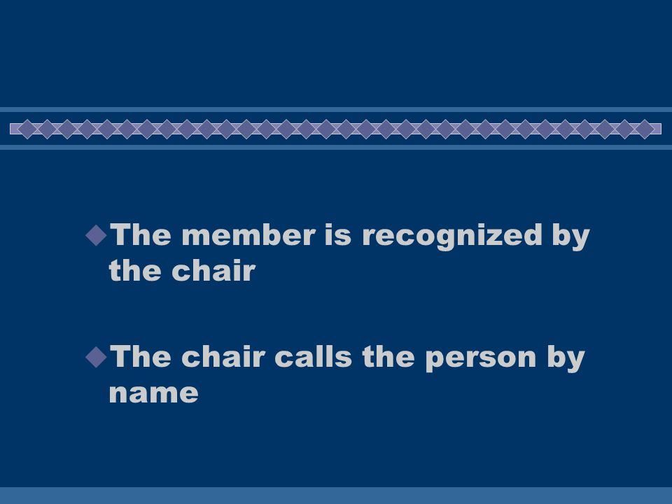 The member is recognized by the chair The chair calls the person by name
