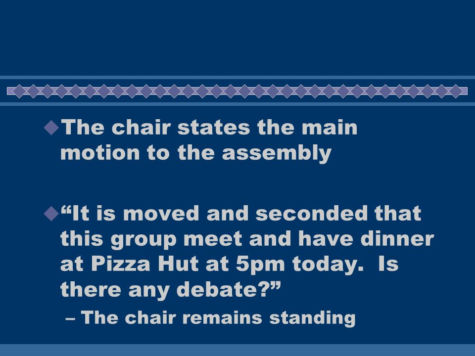 The chair states the main motion to the assembly It is moved and seconded that this group meet and have dinner at Pizza Hut at 5pm today.