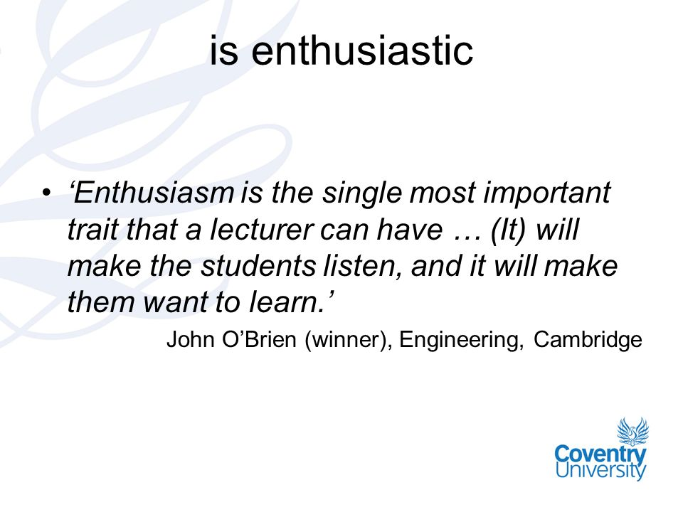 is enthusiastic Enthusiasm is the single most important trait that a lecturer can have … (It) will make the students listen, and it will make them wan