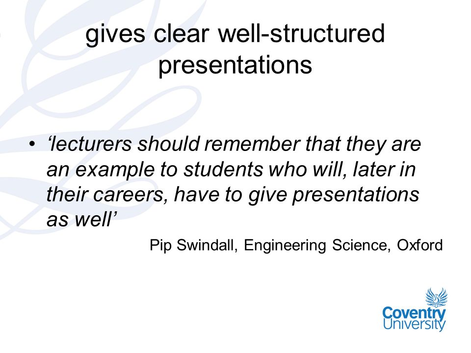 gives clear well-structured presentations lecturers should remember that they are an example to students who will, later in their careers, have to give presentations as well Pip Swindall, Engineering Science, Oxford