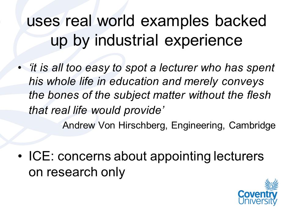 uses real world examples backed up by industrial experience it is all too easy to spot a lecturer who has spent his whole life in education and merely conveys the bones of the subject matter without the flesh that real life would provide Andrew Von Hirschberg, Engineering, Cambridge ICE: concerns about appointing lecturers on research only