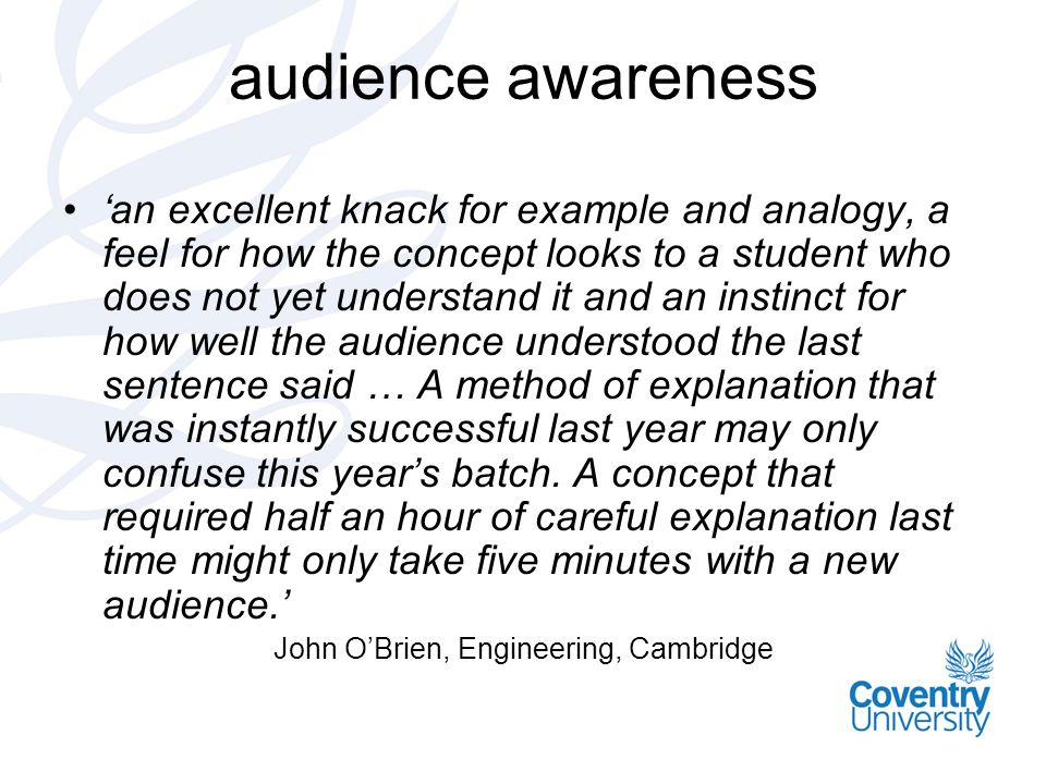 audience awareness an excellent knack for example and analogy, a feel for how the concept looks to a student who does not yet understand it and an instinct for how well the audience understood the last sentence said … A method of explanation that was instantly successful last year may only confuse this years batch.