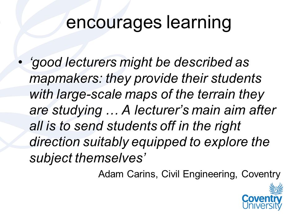 encourages learning good lecturers might be described as mapmakers: they provide their students with large-scale maps of the terrain they are studying