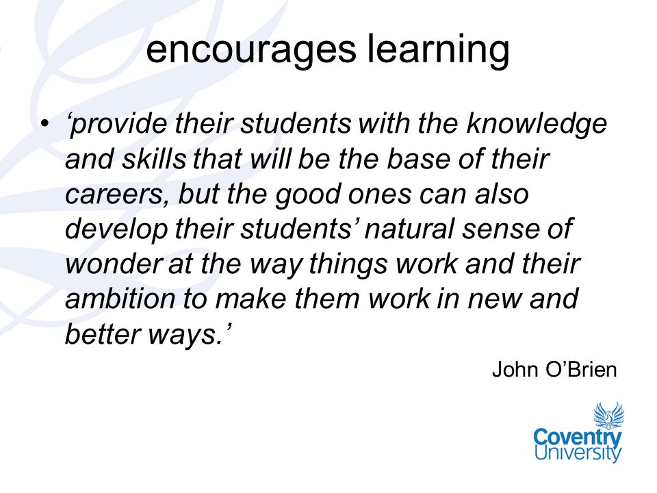 encourages learning provide their students with the knowledge and skills that will be the base of their careers, but the good ones can also develop their students natural sense of wonder at the way things work and their ambition to make them work in new and better ways.