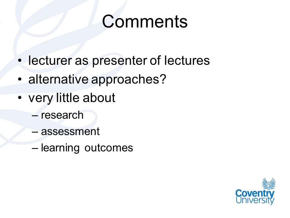 Comments lecturer as presenter of lectures alternative approaches? very little about –research –assessment –learning outcomes
