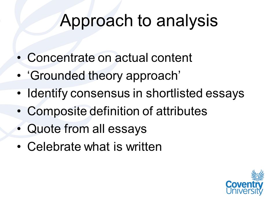 Approach to analysis Concentrate on actual content Grounded theory approach Identify consensus in shortlisted essays Composite definition of attributes Quote from all essays Celebrate what is written