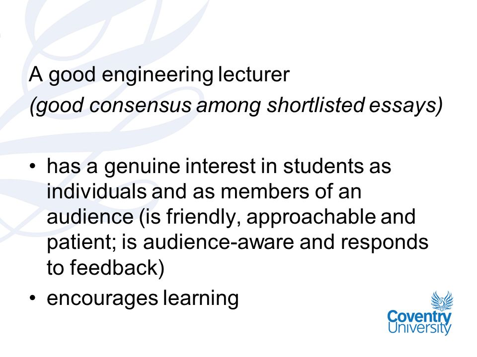 A good engineering lecturer (good consensus among shortlisted essays) has a genuine interest in students as individuals and as members of an audience (is friendly, approachable and patient; is audience-aware and responds to feedback) encourages learning