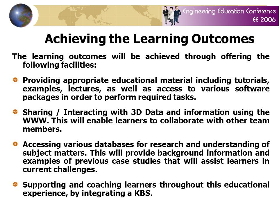 Achieving the Learning Outcomes The learning outcomes will be achieved through offering the following facilities: Providing appropriate educational material including tutorials, examples, lectures, as well as access to various software packages in order to perform required tasks.