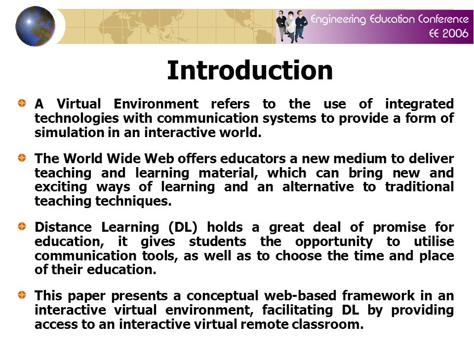 Introduction A Virtual Environment refers to the use of integrated technologies with communication systems to provide a form of simulation in an interactive world.