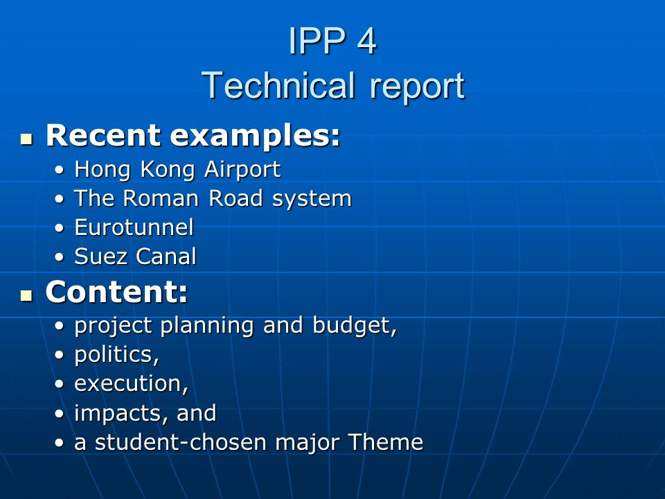 IPP 4 Technical report Recent examples: Recent examples: Hong Kong AirportHong Kong Airport The Roman Road systemThe Roman Road system EurotunnelEurotunnel Suez CanalSuez Canal Content: Content: project planning and budget,project planning and budget, politics,politics, execution,execution, impacts, andimpacts, and a student-chosen major Themea student-chosen major Theme