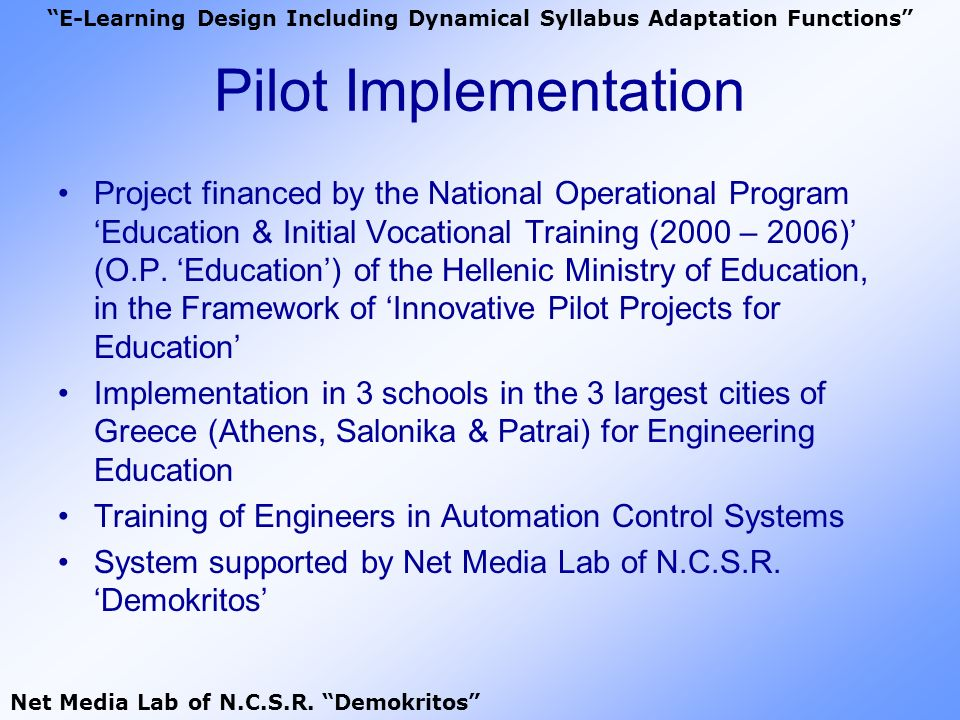 Requirements In order to achieve the: Reformation & upgrade of the engineers syllabus Continuous feeding of syllabus based on the technology evolution & the special needs of contemporary society The following tasks must be undertaken: Dynamical Adaptation of Syllabus Formation of an Educative Team E-Learning Design Including Dynamical Syllabus Adaptation Functions Net Media Lab of N.C.S.R.