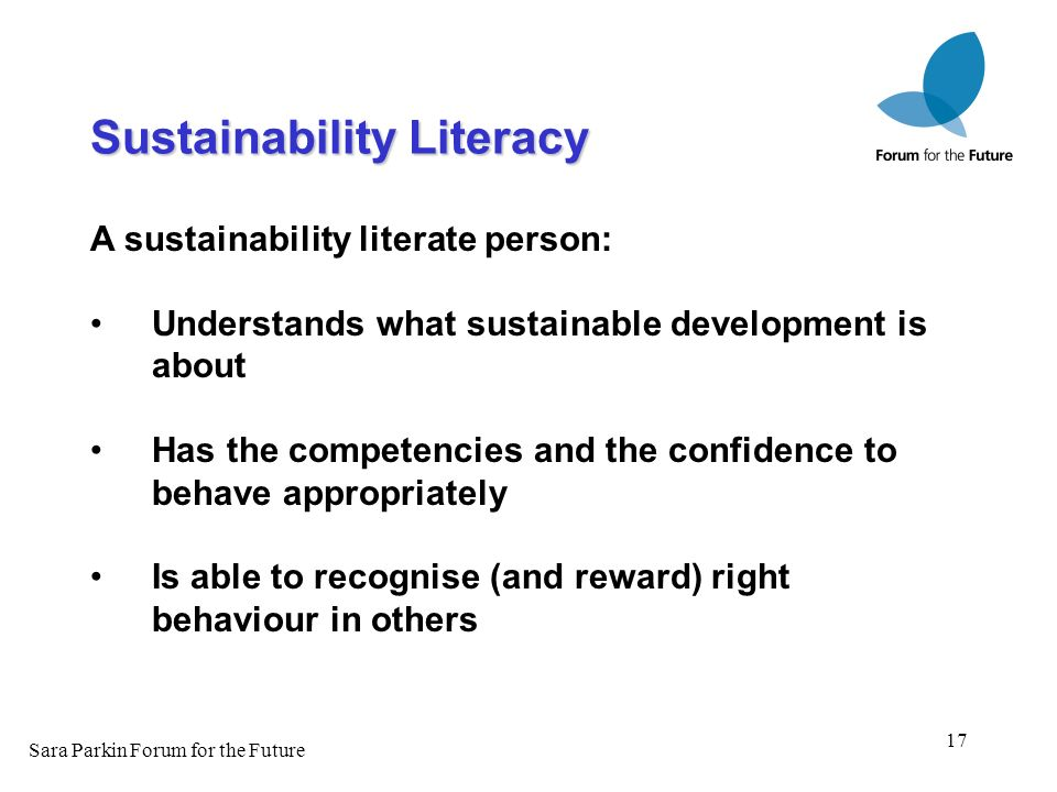 17 A sustainability literate person: Understands what sustainable development is about Has the competencies and the confidence to behave appropriately