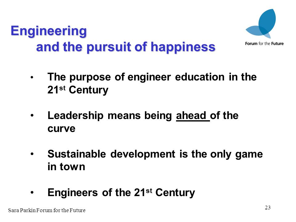 23 The purpose of engineer education in the 21 st Century Leadership means being ahead of the curve Sustainable development is the only game in town E
