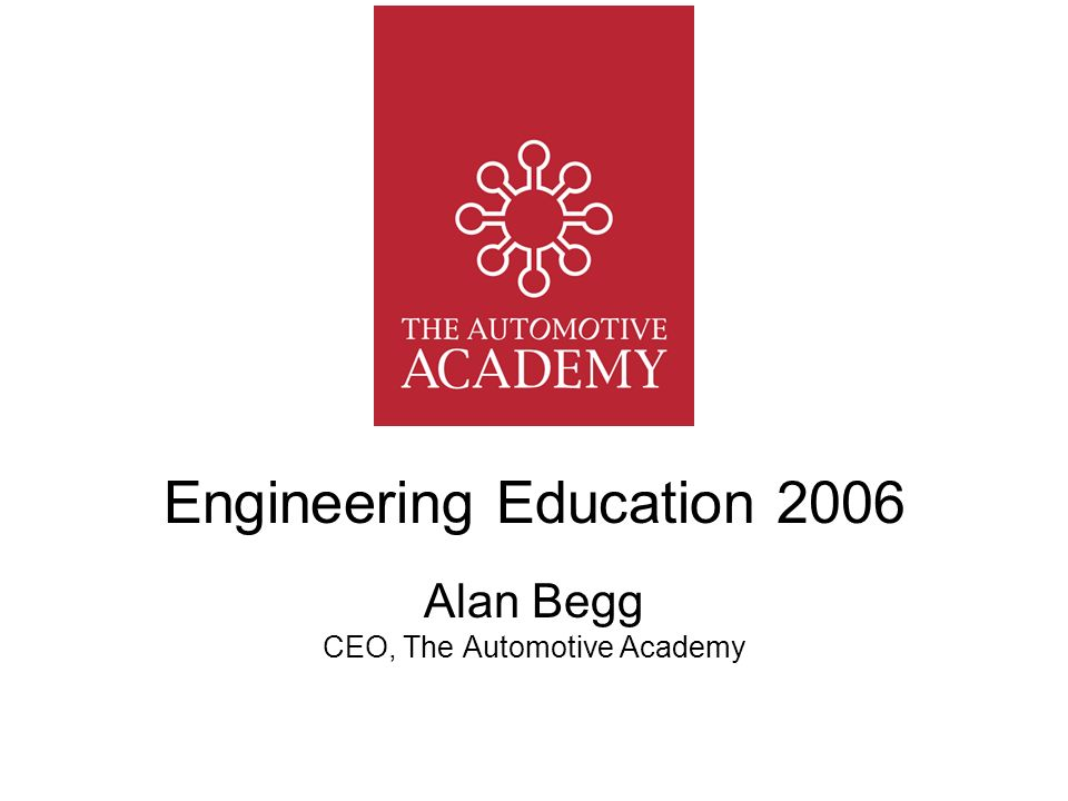 Engineering Education 2006 Alan Begg CEO, The Automotive Academy