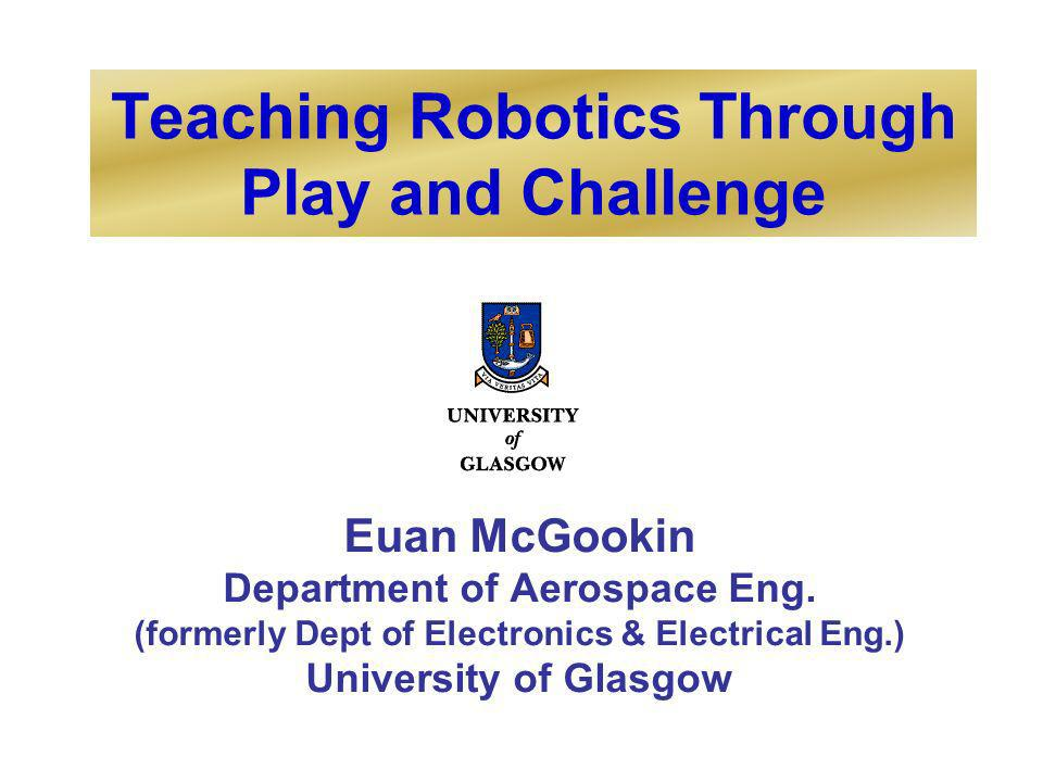 Teaching Robotics Through Play and Challenge Euan McGookin Department of Aerospace Eng.