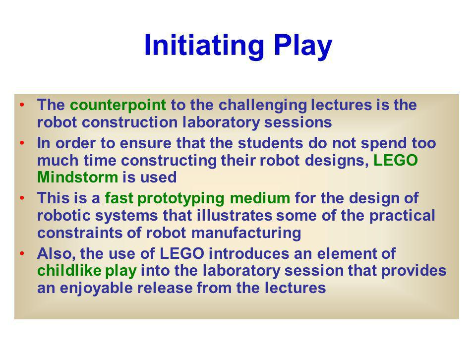Initiating Play The counterpoint to the challenging lectures is the robot construction laboratory sessions In order to ensure that the students do not spend too much time constructing their robot designs, LEGO Mindstorm is used This is a fast prototyping medium for the design of robotic systems that illustrates some of the practical constraints of robot manufacturing Also, the use of LEGO introduces an element of childlike play into the laboratory session that provides an enjoyable release from the lectures