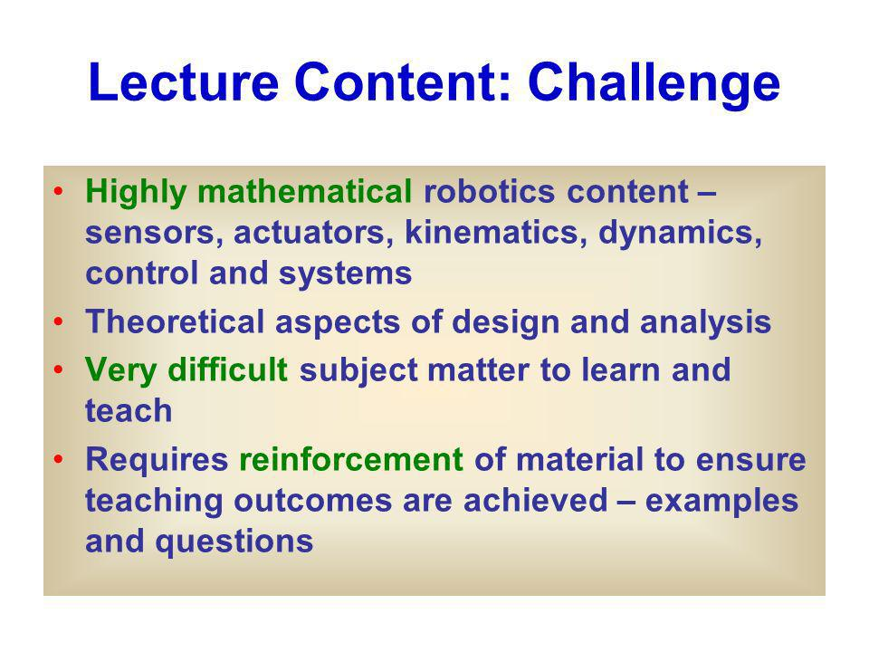 Lecture Content: Challenge Highly mathematical robotics content – sensors, actuators, kinematics, dynamics, control and systems Theoretical aspects of design and analysis Very difficult subject matter to learn and teach Requires reinforcement of material to ensure teaching outcomes are achieved – examples and questions