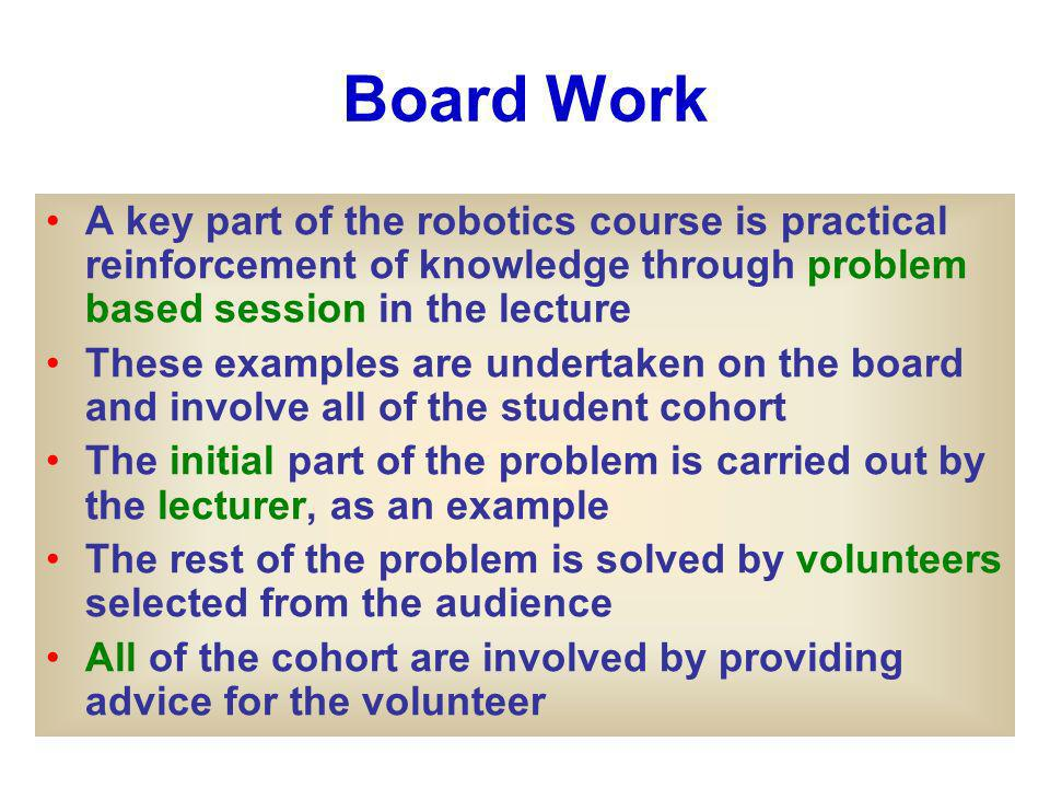 Board Work A key part of the robotics course is practical reinforcement of knowledge through problem based session in the lecture These examples are undertaken on the board and involve all of the student cohort The initial part of the problem is carried out by the lecturer, as an example The rest of the problem is solved by volunteers selected from the audience All of the cohort are involved by providing advice for the volunteer
