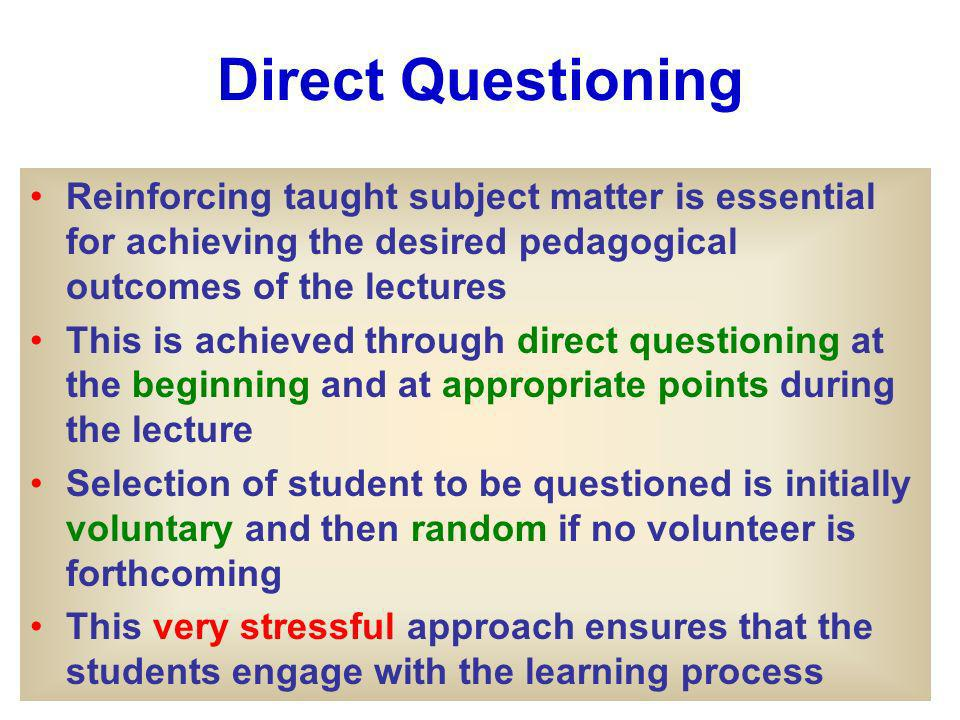Direct Questioning Reinforcing taught subject matter is essential for achieving the desired pedagogical outcomes of the lectures This is achieved through direct questioning at the beginning and at appropriate points during the lecture Selection of student to be questioned is initially voluntary and then random if no volunteer is forthcoming This very stressful approach ensures that the students engage with the learning process