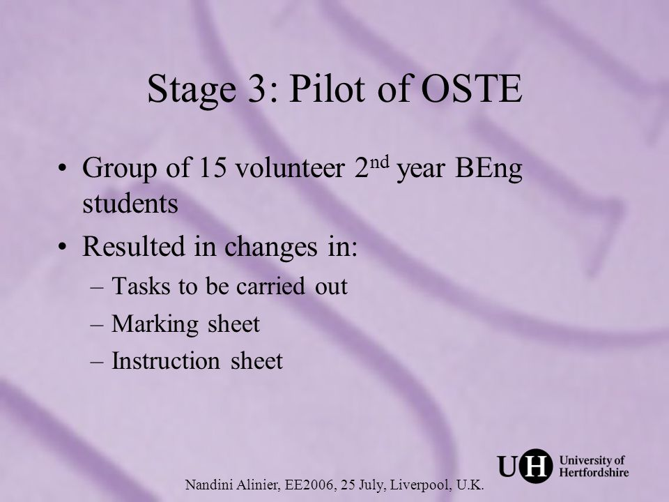 Stage 3: Pilot of OSTE Group of 15 volunteer 2 nd year BEng students Resulted in changes in: –Tasks to be carried out –Marking sheet –Instruction sheet Nandini Alinier, EE2006, 25 July, Liverpool, U.K.