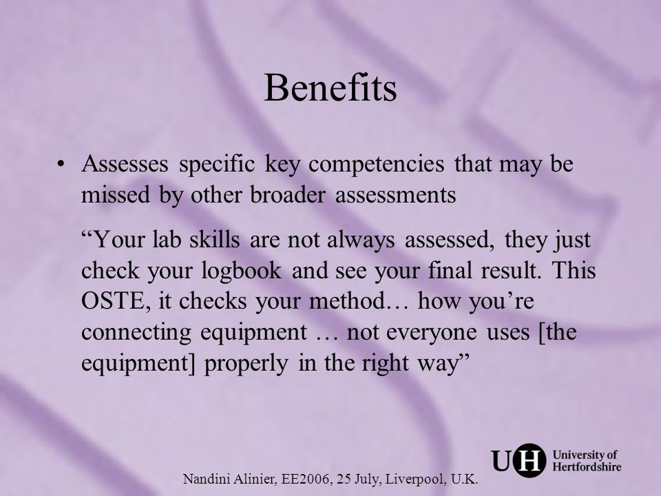 Benefits Assesses specific key competencies that may be missed by other broader assessments Your lab skills are not always assessed, they just check your logbook and see your final result.