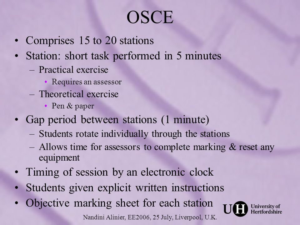 OSCE Comprises 15 to 20 stations Station: short task performed in 5 minutes –Practical exercise Requires an assessor –Theoretical exercise Pen & paper Gap period between stations (1 minute) –Students rotate individually through the stations –Allows time for assessors to complete marking & reset any equipment Timing of session by an electronic clock Students given explicit written instructions Objective marking sheet for each station Nandini Alinier, EE2006, 25 July, Liverpool, U.K.