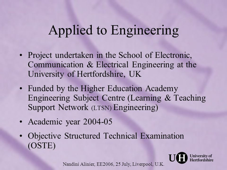 Applied to Engineering Project undertaken in the School of Electronic, Communication & Electrical Engineering at the University of Hertfordshire, UK Funded by the Higher Education Academy Engineering Subject Centre (Learning & Teaching Support Network (LTSN) Engineering) Academic year 2004-05 Objective Structured Technical Examination (OSTE) Nandini Alinier, EE2006, 25 July, Liverpool, U.K.