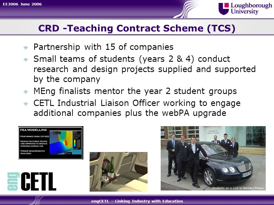 EE2006 June 2006 engCETL – Linking Industry with Education CRD -Teaching Contract Scheme (TCS) Partnership with 15 of companies Small teams of student