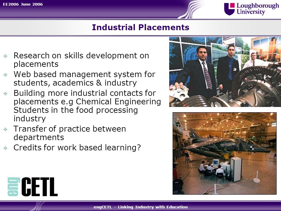 EE2006 June 2006 engCETL – Linking Industry with Education Industrial Placements Research on skills development on placements Web based management system for students, academics & industry Building more industrial contacts for placements e.g Chemical Engineering Students in the food processing industry Transfer of practice between departments Credits for work based learning
