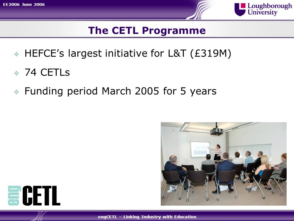 EE2006 June 2006 engCETL – Linking Industry with Education The CETL Programme HEFCEs largest initiative for L&T (£319M) 74 CETLs Funding period March