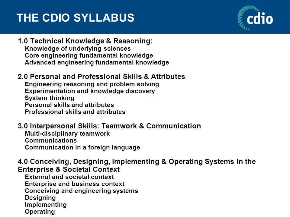 THE CDIO SYLLABUS 1.0 Technical Knowledge & Reasoning: Knowledge of underlying sciences Core engineering fundamental knowledge Advanced engineering fu