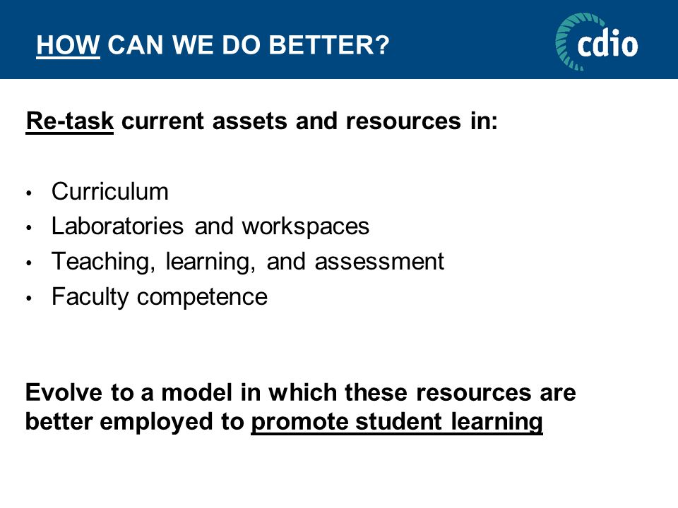 HOW CAN WE DO BETTER? Re-task current assets and resources in: Curriculum Laboratories and workspaces Teaching, learning, and assessment Faculty compe