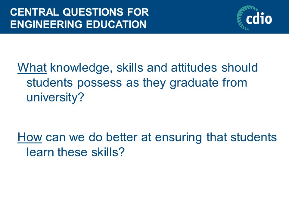 CENTRAL QUESTIONS FOR ENGINEERING EDUCATION What knowledge, skills and attitudes should students possess as they graduate from university? How can we