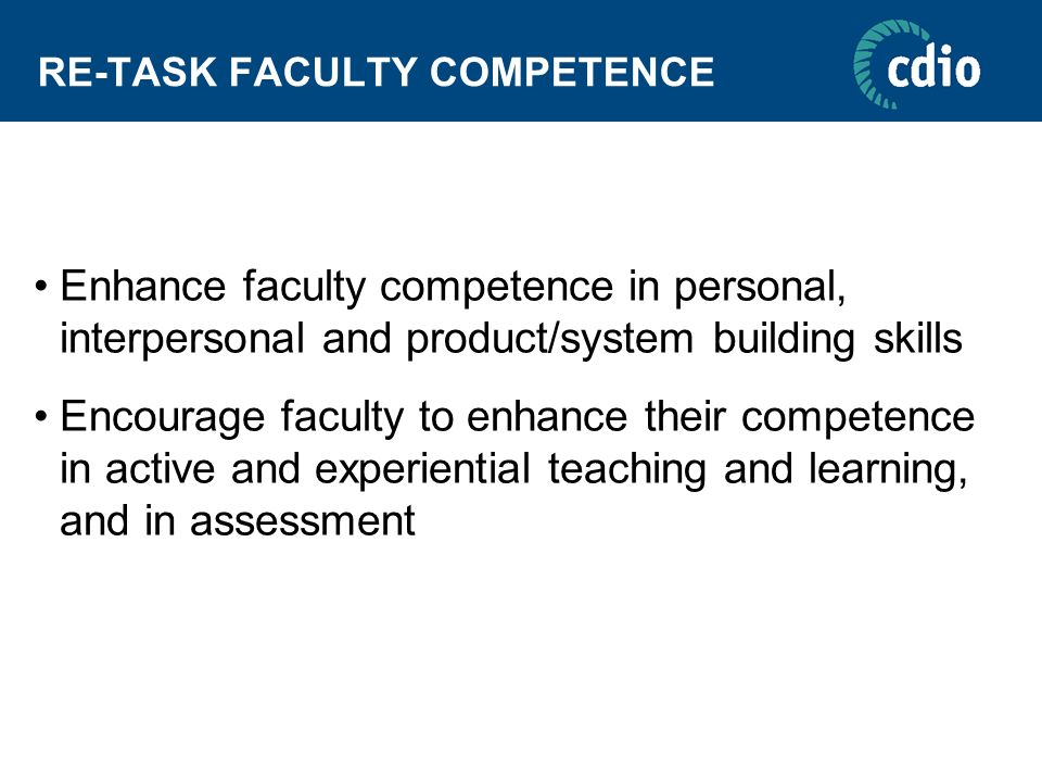 RE-TASK FACULTY COMPETENCE Enhance faculty competence in personal, interpersonal and product/system building skills Encourage faculty to enhance their