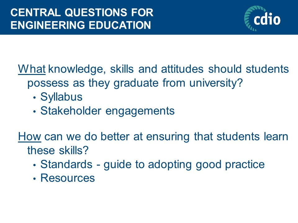 CENTRAL QUESTIONS FOR ENGINEERING EDUCATION What knowledge, skills and attitudes should students possess as they graduate from university? Syllabus St